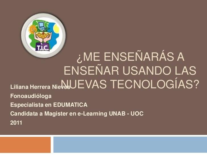 ¿Me enseñarás a enseñar usando las nuevas tecnologías?<br />Liliana Herrera Nieves <br />Fonoaudióloga<br />Especialista e...