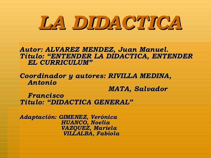"""LA DIDACTICA <ul><li>Autor: ALVAREZ MENDEZ, Juan Manuel. </li></ul><ul><li>Título: """"ENTENDER LA DIDACTICA, ENTENDER EL CUR..."""