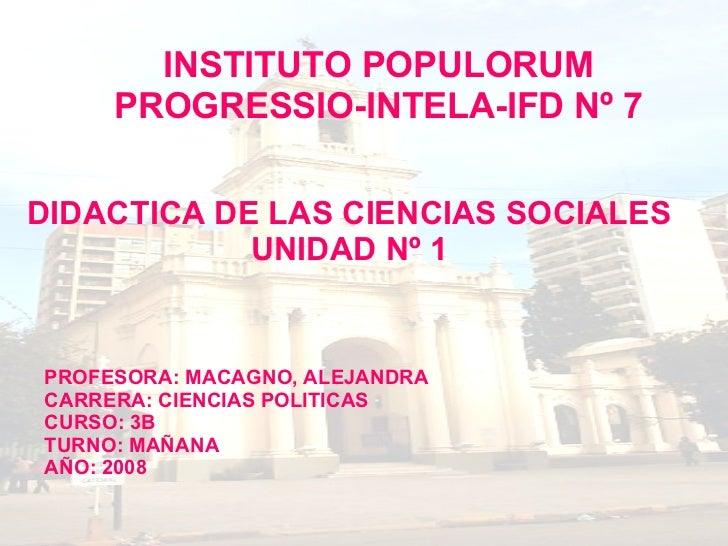 INSTITUTO POPULORUM PROGRESSIO-INTELA-IFD Nº 7 DIDACTICA DE LAS CIENCIAS SOCIALES UNIDAD Nº 1 PROFESORA: MACAGNO, ALEJANDR...