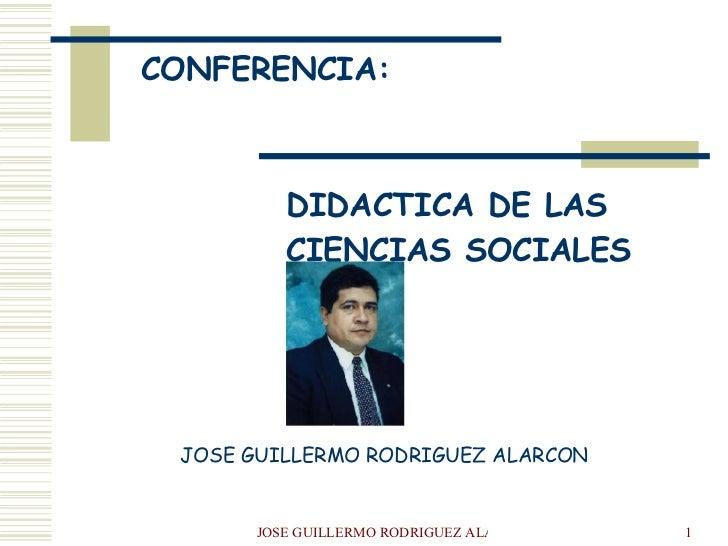 CONFERENCIA:  DIDACTICA DE LAS  CIENCIAS SOCIALES JOSE GUILLERMO RODRIGUEZ ALARCON