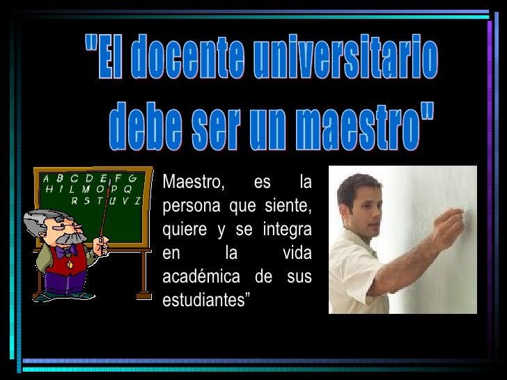 """Maestro, es la persona que siente, quiere y se integra en      la     vida académica de sus estudiantes"""""""