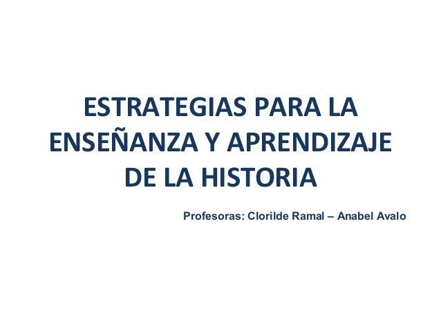 ESTRATEGIAS PARA LA ENSEÑANZA Y APRENDIZAJE DE LA HISTORIA Profesoras: Clorilde Ramal – Anabel Avalo