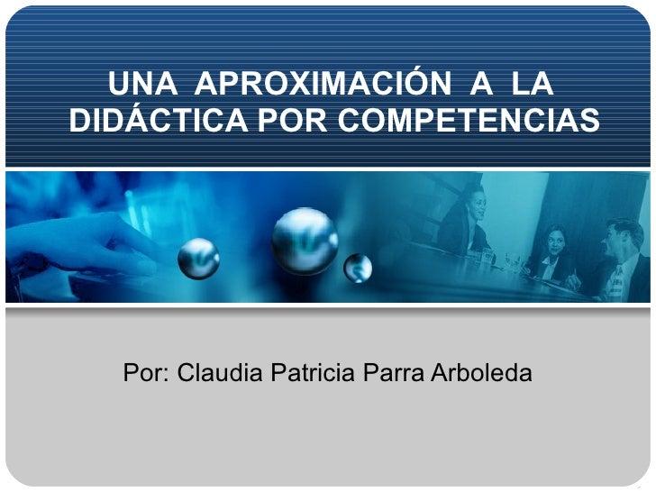 Por: Claudia Patricia Parra Arboleda UNA  APROXIMACIÓN  A  LA  DIDÁCTICA POR COMPETENCIAS