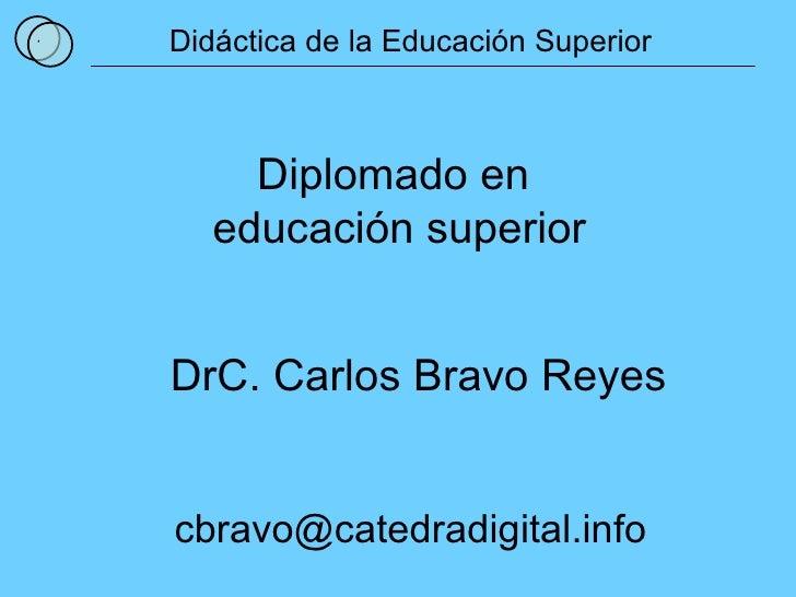 1 Didáctica de la Educación Superior Diplomado en  educación superior DrC. Carlos Bravo Reyes [email_address]