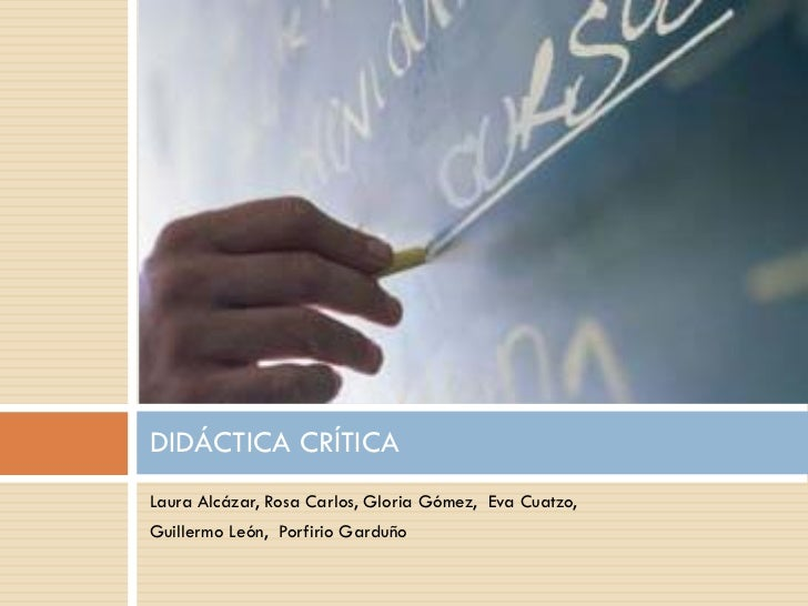 DIDÁCTICA CRÍTICA Laura Alcázar, Rosa Carlos, Gloria Gómez, Eva Cuatzo, Guillermo León, Porfirio Garduño
