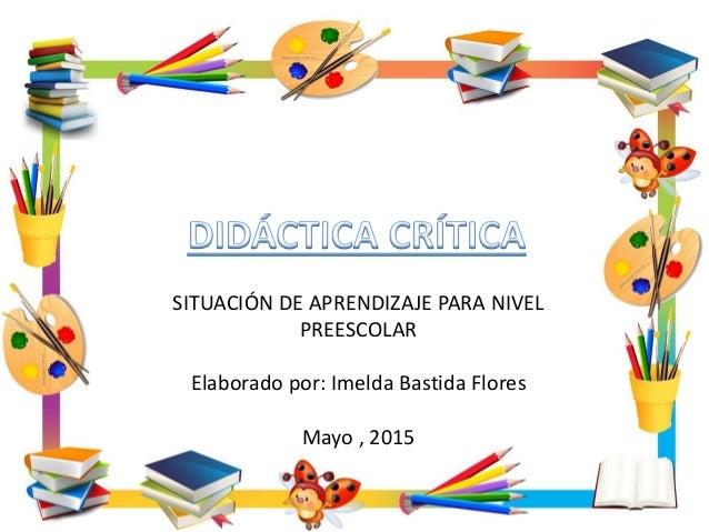 SITUACIÓN DE APRENDIZAJE PARA NIVEL PREESCOLAR Elaborado por: Imelda Bastida Flores Mayo , 2015