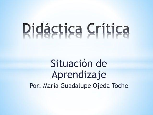 Situación de Aprendizaje Por: María Guadalupe Ojeda Toche