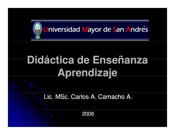 Didáctica de Enseñanza     Aprendizaje   Lic. MSc. Carlos A. Camacho A.                2006