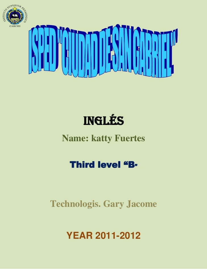 "INGLÉS  Name: katty Fuertes    Third level ""B""Technologis. Gary Jacome   YEAR 2011-2012"