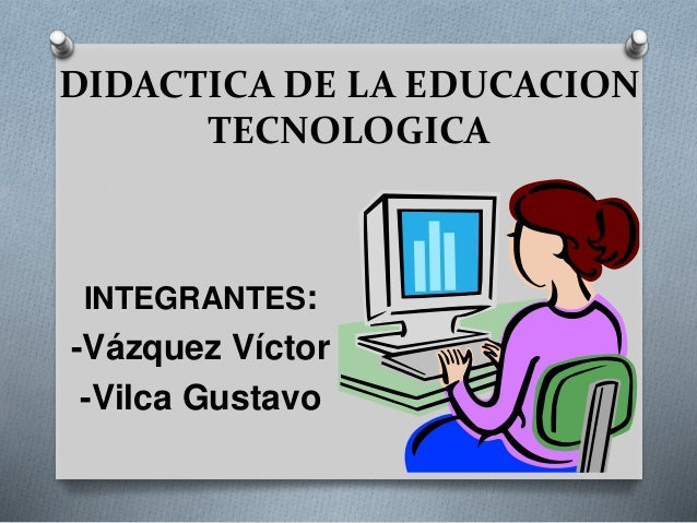 DIDACTICA DE LA EDUCACION  TECNOLOGICA  INTEGRANTES:  -Vázquez Víctor  -Vilca Gustavo