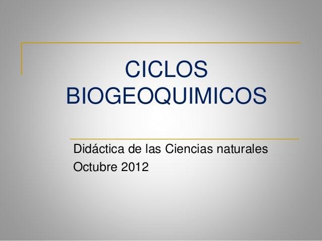 CICLOS BIOGEOQUIMICOS Didáctica de las Ciencias naturales Octubre 2012