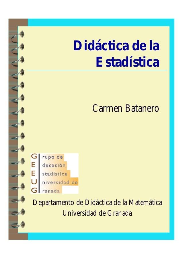 Didáctica de la Estadística Carmen Batanero Departamento de Didáctica de la Matemática Universidad de Granada