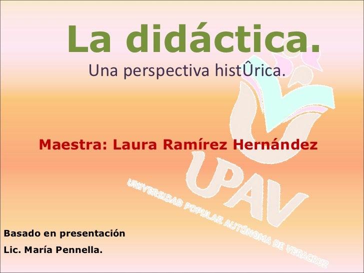 <ul><li>Una perspectiva histórica. </li></ul>La didáctica. Basado en presentación Lic. María Pennella. Maestra: Laura Ramí...