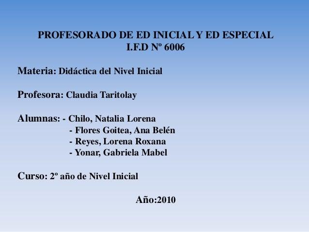 PROFESORADO DE ED INICIAL Y ED ESPECIAL I.F.D Nº 6006 Materia: Didáctica del Nivel Inicial Profesora: Claudia Taritolay Al...
