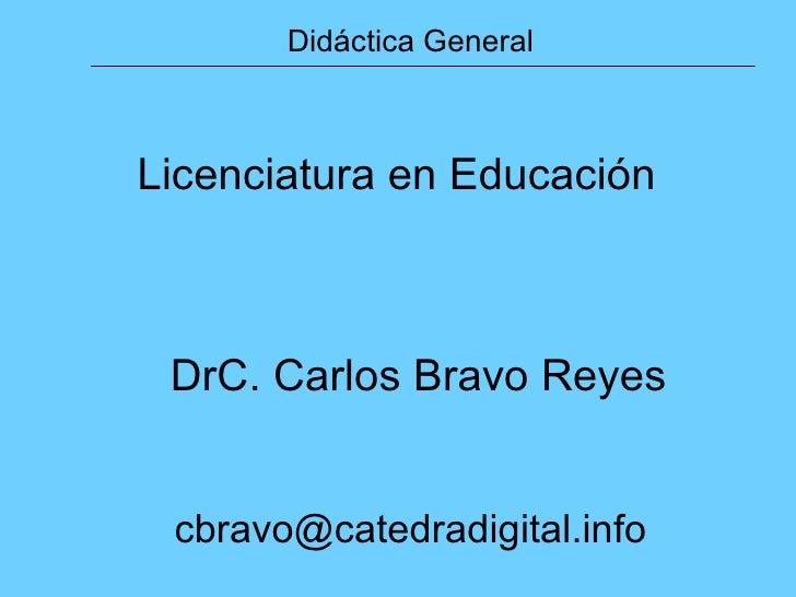 Licenciatura en Educación DrC. Carlos Bravo Reyes [email_address] Didáctica General