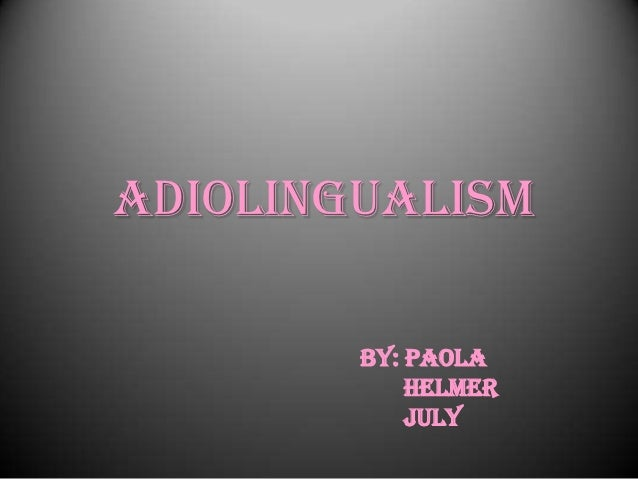 ADIOLINGUALISM        BY: PAOLA            HELMER            JULY