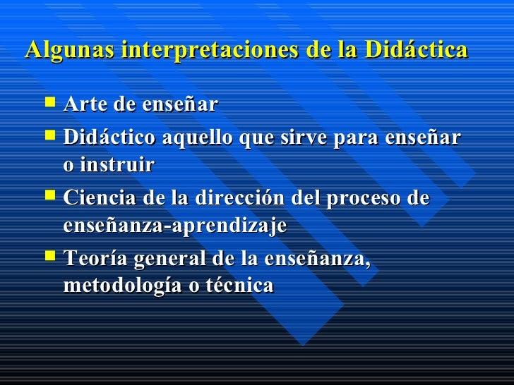 Algunas interpretaciones de la Didáctica <ul><li>Arte de enseñar </li></ul><ul><li>Didáctico aquello que sirve para enseña...