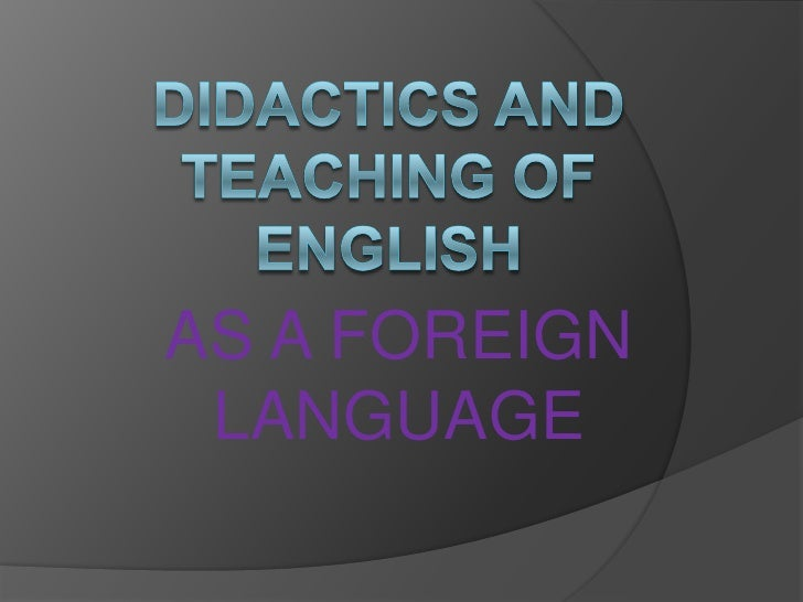 DIDACTICS AND TEACHING OF ENGLISH <br />AS A FOREIGN LANGUAGE <br />
