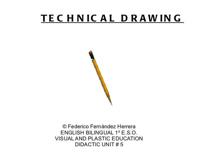 T E C H N IC A L D R A W IN G     © Federico Fernández Herrera    ENGLISH BILINGUAL 1º E.S.O.  VISUAL AND PLASTIC EDUCATIO...