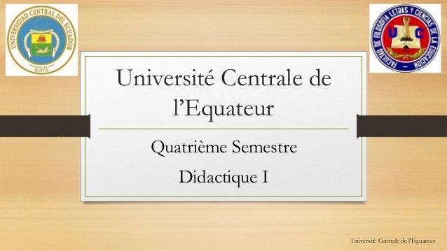 Université Centrale de  l'Equateur  Quatrième Semestre  Didactique I  Université Centrale de l'Equateur