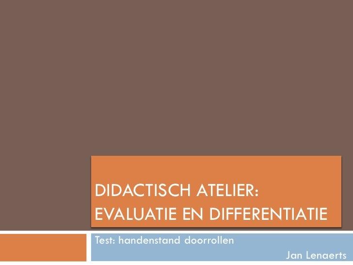 DIDACTISCH ATELIER: EVALUATIE EN DIFFERENTIATIE Test: handenstand doorrollen                                Jan Lenaerts