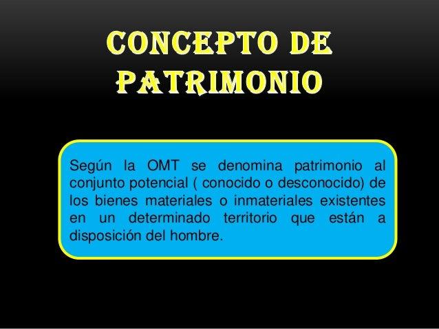 Según la OMT se denomina patrimonio al conjunto potencial ( conocido o desconocido) de los bienes materiales o inmateriale...