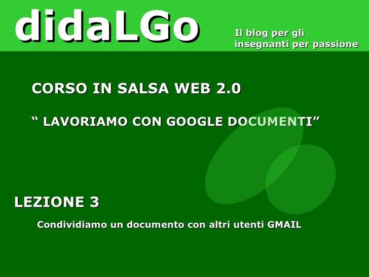 LEZIONE 3 Condividiamo un documento con altri utenti GMAIL didaLGo Il blog per gli insegnanti per passione CORSO IN SALSA ...
