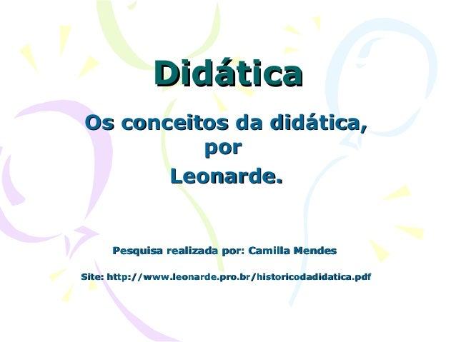 DidáticaDidática Os conceitos da didática,Os conceitos da didática, porpor Leonarde.Leonarde. Pesquisa realizada por: Cami...
