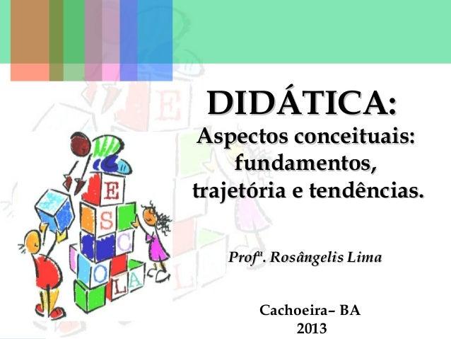 DIDÁTICA:  Aspectos conceituais: fundamentos, trajetória e tendências. Profª. Rosângelis Lima Cachoeira– BA 2013