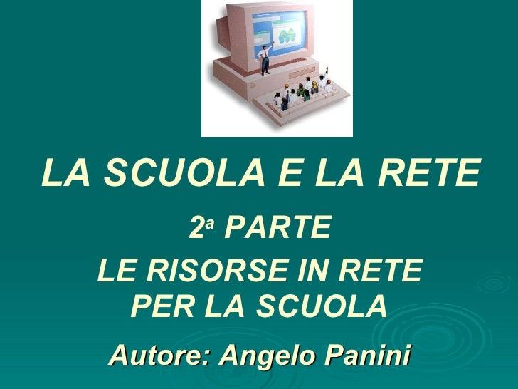 Autore: Angelo Panini 2 a  PARTE LE RISORSE IN RETE PER LA SCUOLA LA SCUOLA E LA RETE