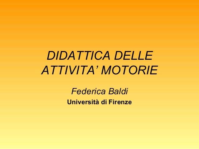 DIDATTICA DELLE ATTIVITA' MOTORIE Federica Baldi Università di Firenze