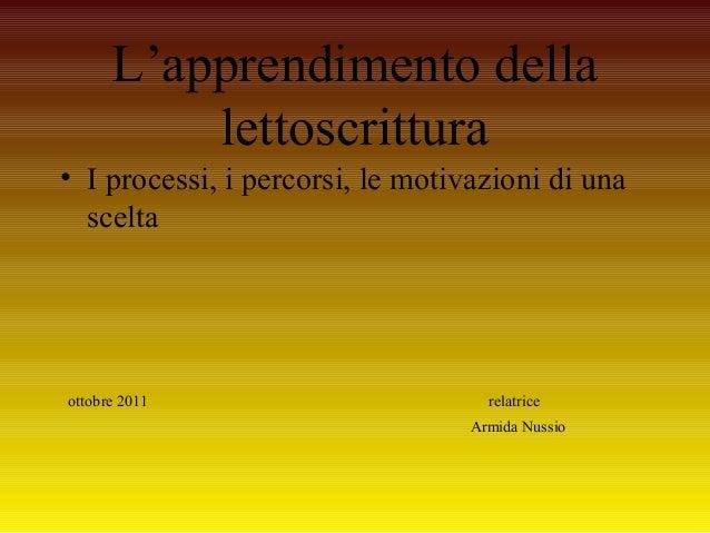 L'apprendimento della lettoscrittura • I processi, i percorsi, le motivazioni di una scelta ottobre 2011 relatrice Armida ...
