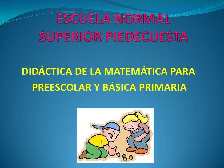 ESCUELA NORMAL SUPERIOR PIEDECUESTA<br />DIDÁCTICA DE LA MATEMÁTICA PARA<br />PREESCOLAR Y BÁSICA PRIMARIA<br />