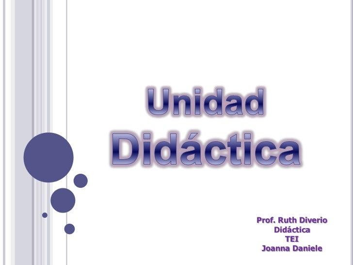 Unidad<br />Didáctica<br />Prof. Ruth Diverio<br />Didáctica<br />TEI<br />Joanna Daniele<br />