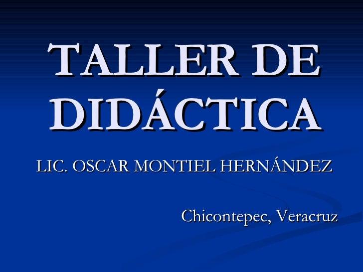 TALLER DE DIDÁCTICA LIC. OSCAR MONTIEL HERNÁNDEZ Chicontepec, Veracruz