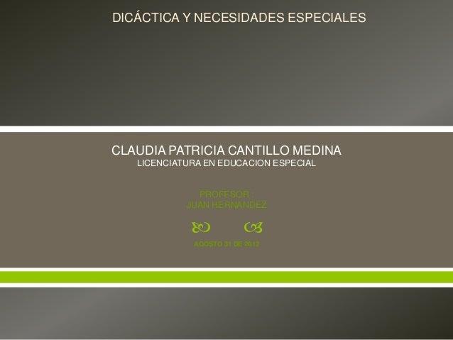  CLAUDIA PATRICIA CANTILLO MEDINALICENCIATURA EN EDUCACION ESPECIALPROFESOR :JUAN HERNANDEZAGOSTO 31 DE 2012DICÁCTICA Y ...