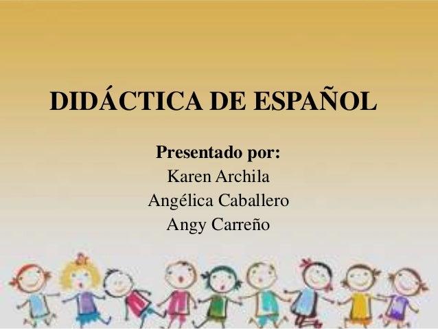 DIDÁCTICA DE ESPAÑOL Presentado por: Karen Archila Angélica Caballero Angy Carreño