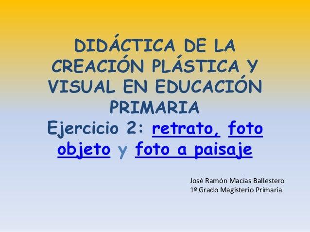 DIDÁCTICA DE LA CREACIÓN PLÁSTICA Y VISUAL EN EDUCACIÓN PRIMARIA Ejercicio 2: retrato, foto objeto y foto a paisaje José R...