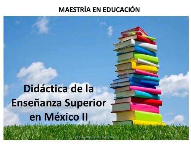 MAESTRÍA EN EDUCACIÓN  Didáctica de la Enseñanza Superior en México II MTRA. NANCY ZAMBRANO CHÁVEZ  1