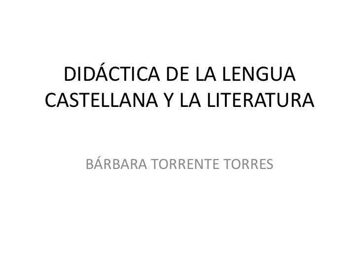 DIDÁCTICA DE LA LENGUACASTELLANA Y LA LITERATURA   BÁRBARA TORRENTE TORRES