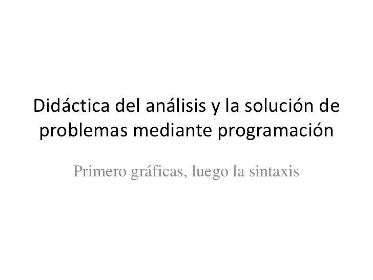 Didáctica del análisis y la solución deproblemas mediante programación     Primero gráficas, luego la sintaxis