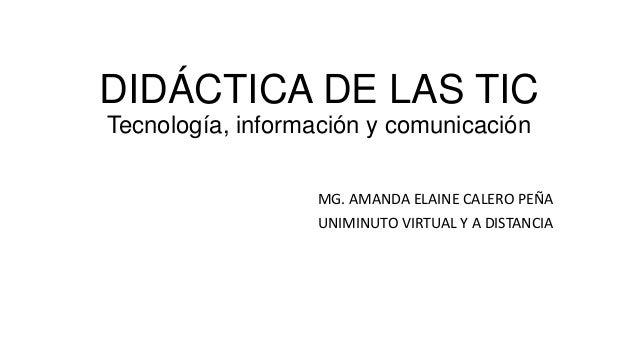 DIDÁCTICA DE LAS TIC Tecnología, información y comunicación MG. AMANDA ELAINE CALERO PEÑA UNIMINUTO VIRTUAL Y A DISTANCIA