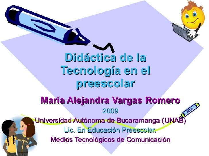 Didáctica de la Tecnología en el preescolar Maria Alejandra Vargas Romero 2009 Universidad Autónoma de Bucaramanga (UNAB) ...