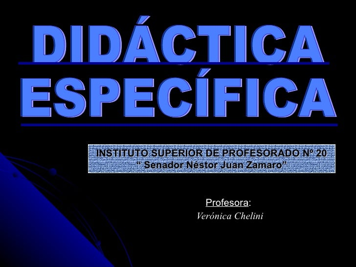 "Profesora :  Verónica Chelini DIDÁCTICA ESPECÍFICA INSTITUTO SUPERIOR DE PROFESORADO Nº 20 ""  Senador Néstor Juan Zamaro"""
