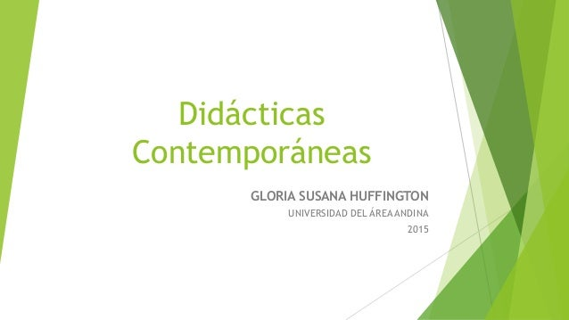 Didácticas Contemporáneas GLORIA SUSANA HUFFINGTON UNIVERSIDAD DEL ÁREA ANDINA 2015
