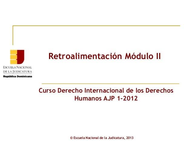 Retroalimentación Módulo IICurso Derecho Internacional de los Derechos           Humanos AJP 1-2012          © Escuela Nac...