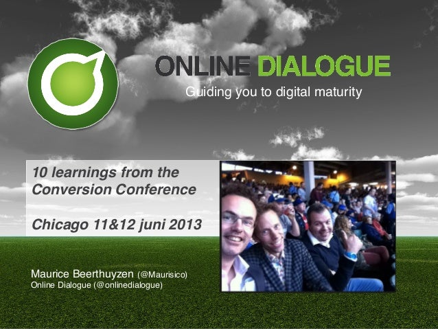 10 learnings from the!Conversion Conference!!Chicago 11&12 juni 2013!Maurice Beerthuyzen (@Maurisico)!Online Dialogue (@on...
