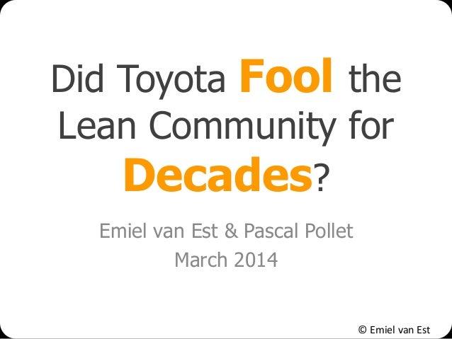 © Emiel van Est Did Toyota Fool the Lean Community for Decades? Emiel van Est & Pascal Pollet March 2014