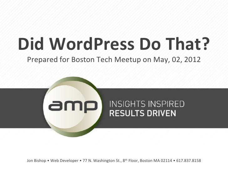 Did WordPress Do That? Prepared for Boston Tech Meetup on May, 02, 2012 Jon Bishop • Web Developer • 77 N. Washington St.,...