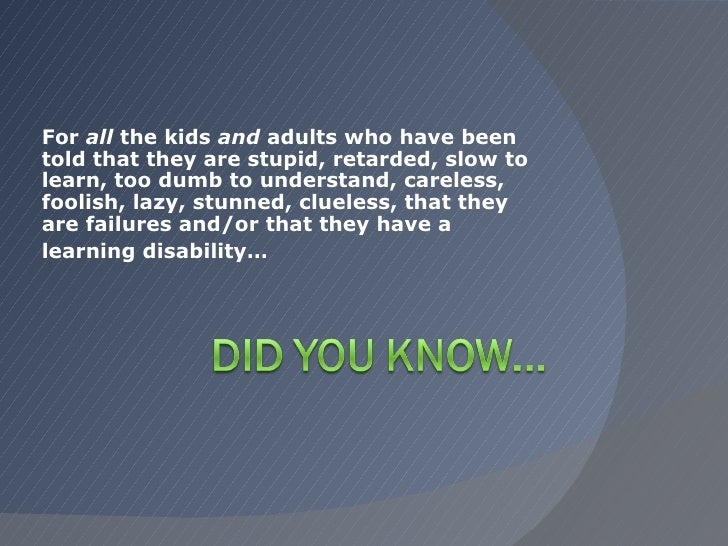 For  all  the kids  and  adults who have been told that they are stupid, retarded, slow to learn, too dumb to understand, ...